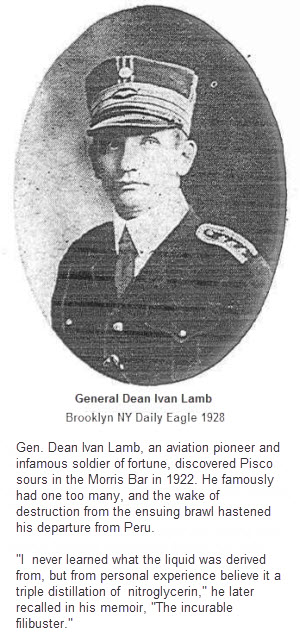 "Gen. Dean Ivan Lamb, an aviation pioneer and infamous soldier of fortune, discovered Pisco sours in the Morris Bar in 1922. He famously had one too many, and the wake of destruction from the ensuing brawl hastened his departure from Peru. ""I never learned what the liquid was derived from, but from personal experience believe it a triple distillation of nitroglycerin,"" he later recalled in his memoir, ""The incurable filibuster."""