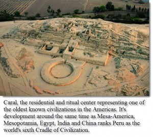 Caral, the residential and ritual center representing one of the oldest known civilizations in the Americas. It's development around the same time as Mesa-America, Mesopotamia, Egypt, India and China ranks Peru as the world's sixth Cradle of Civilization.
