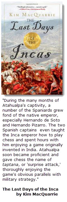 """""""During the many months of Atahualpa's captivity, a number of the Spaniards grew fond of the native emperor, especially Hernando de Soto and Hernando Pizarro. <br />The two Spanish captains  even taught the Inca emperor how to play chess and spent hours with him enjoying a game originally invented in India. <br />Atahualpa soon became proficient and gave chess the name of taptana, or 'surprise attack,' thoroughly enjoying the game's obvious parallels with military strategy."""" <br />The Last Days of the Inca by Kim MacQuarrie"""