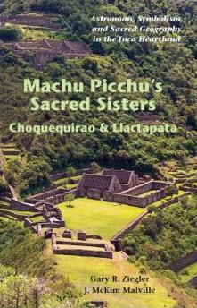 Machu Picchu's Sacred Sisters - Choquequirao & Llactapata by Gary Ziegler and J. McKim Malville
