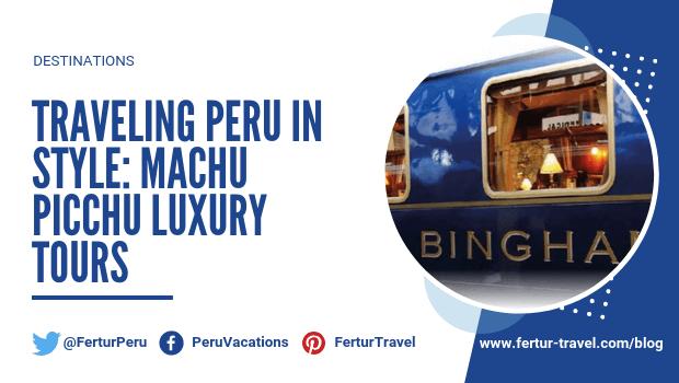 Traveling Peru in Style: Machu Picchu Luxury Tours
